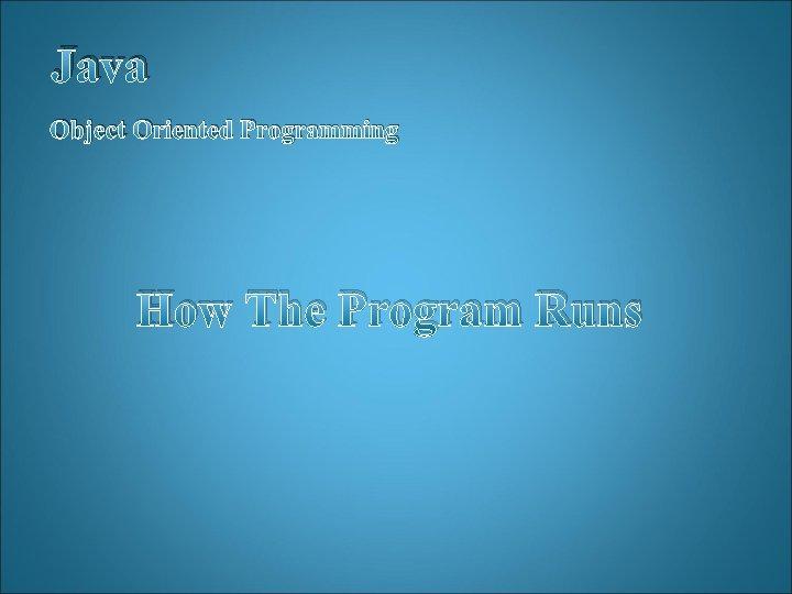 Java Object Oriented Programming How The Program Runs