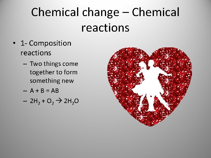 Chemical change – Chemical reactions • 1 - Composition reactions – Two things come