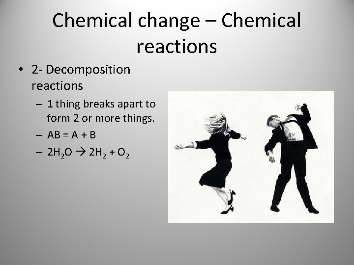 Chemical change – Chemical reactions • 2 - Decomposition reactions – 1 thing breaks