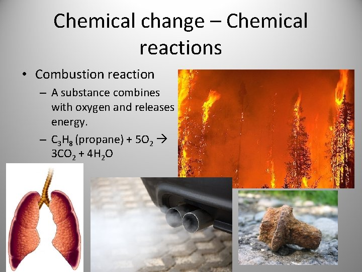 Chemical change – Chemical reactions • Combustion reaction – A substance combines with oxygen