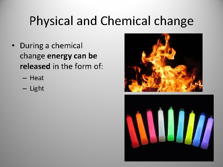 Physical and Chemical change • During a chemical change energy can be released in