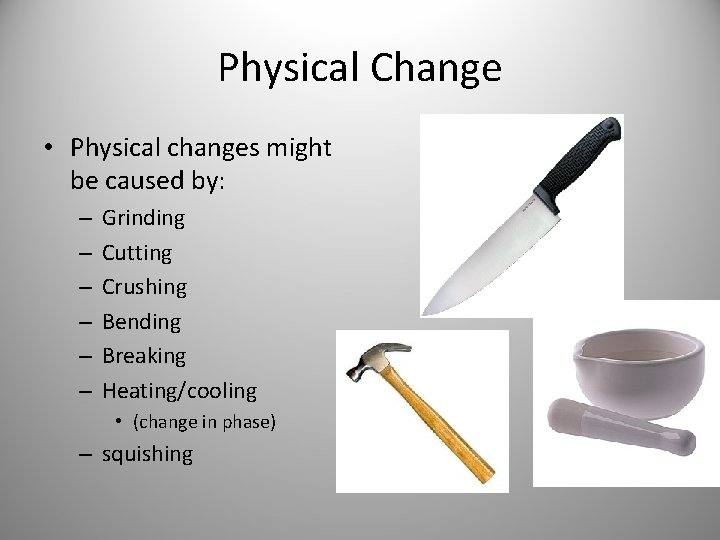 Physical Change • Physical changes might be caused by: – – – Grinding Cutting