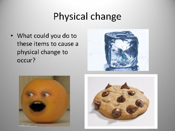 Physical change • What could you do to these items to cause a physical