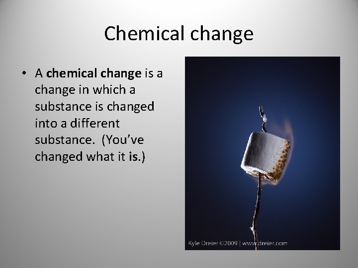 Chemical change • A chemical change is a change in which a substance is