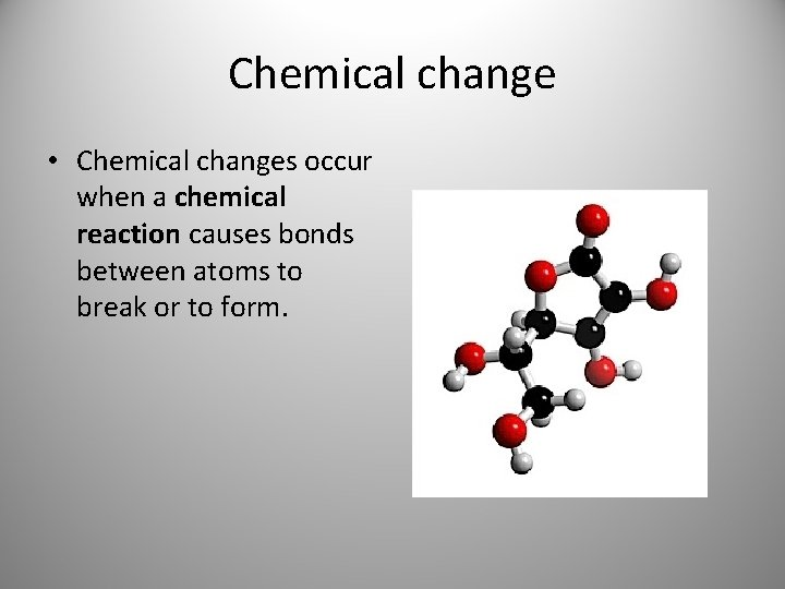 Chemical change • Chemical changes occur when a chemical reaction causes bonds between atoms
