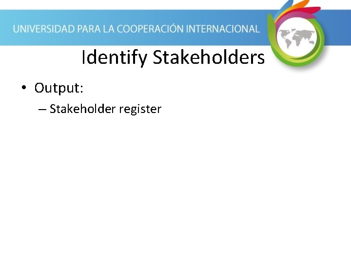 Identify Stakeholders • Output: – Stakeholder register