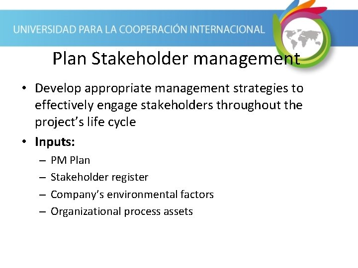 Plan Stakeholder management • Develop appropriate management strategies to effectively engage stakeholders throughout the