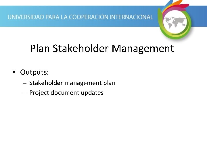 Plan Stakeholder Management • Outputs: – Stakeholder management plan – Project document updates