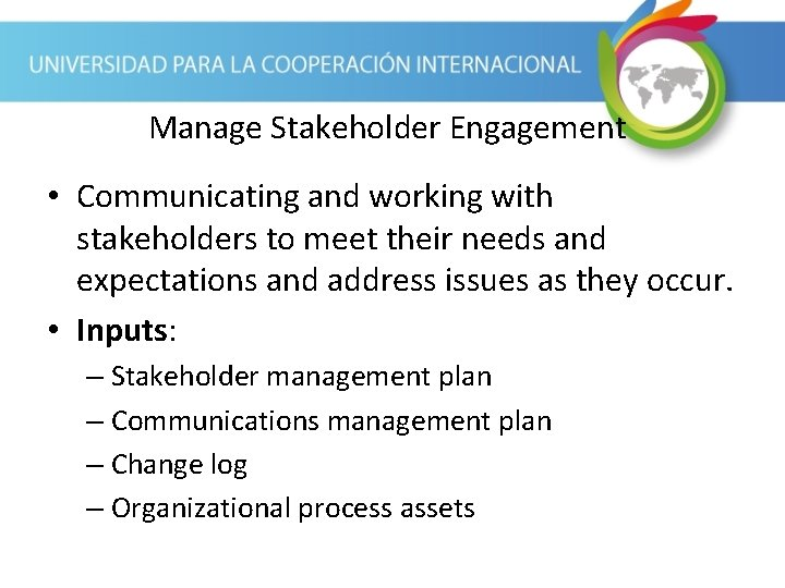 Manage Stakeholder Engagement • Communicating and working with stakeholders to meet their needs and