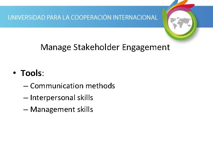Manage Stakeholder Engagement • Tools: – Communication methods – Interpersonal skills – Management skills