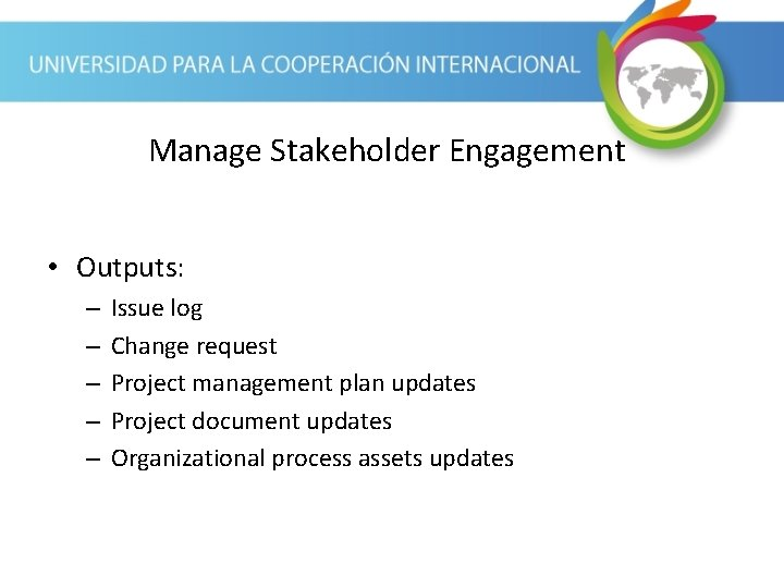 Manage Stakeholder Engagement • Outputs: – – – Issue log Change request Project management