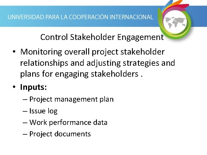 Control Stakeholder Engagement • Monitoring overall project stakeholder relationships and adjusting strategies and plans