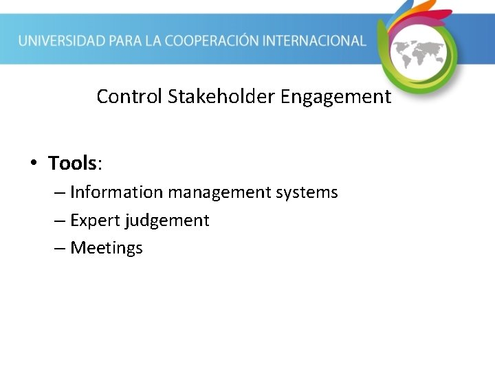 Control Stakeholder Engagement • Tools: – Information management systems – Expert judgement – Meetings