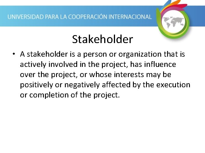 Stakeholder • A stakeholder is a person or organization that is actively involved in