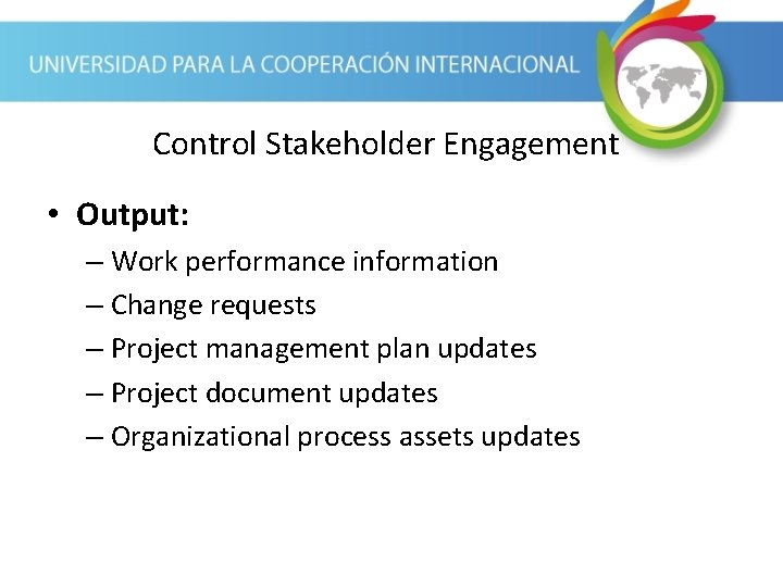 Control Stakeholder Engagement • Output: – Work performance information – Change requests – Project