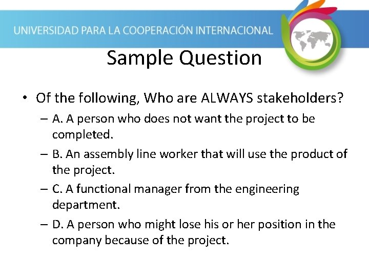 Sample Question • Of the following, Who are ALWAYS stakeholders? – A. A person