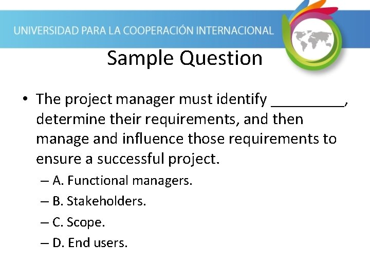 Sample Question • The project manager must identify _____, determine their requirements, and then