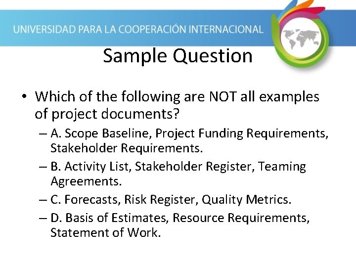 Sample Question • Which of the following are NOT all examples of project documents?