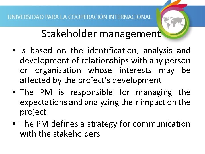 Stakeholder management • Is based on the identification, analysis and development of relationships with