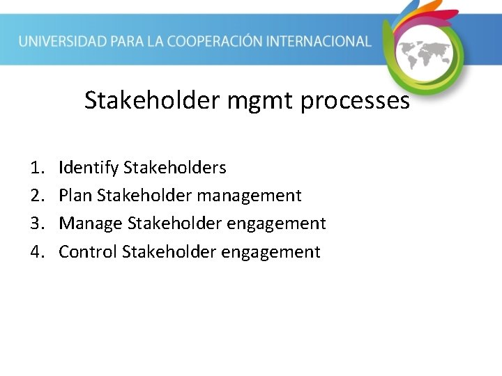Stakeholder mgmt processes 1. 2. 3. 4. Identify Stakeholders Plan Stakeholder management Manage Stakeholder