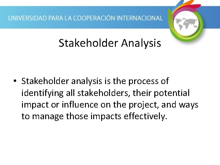 Stakeholder Analysis • Stakeholder analysis is the process of identifying all stakeholders, their potential