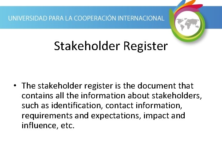 Stakeholder Register • The stakeholder register is the document that contains all the information