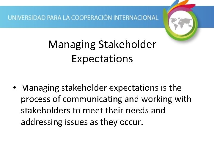 Managing Stakeholder Expectations • Managing stakeholder expectations is the process of communicating and working