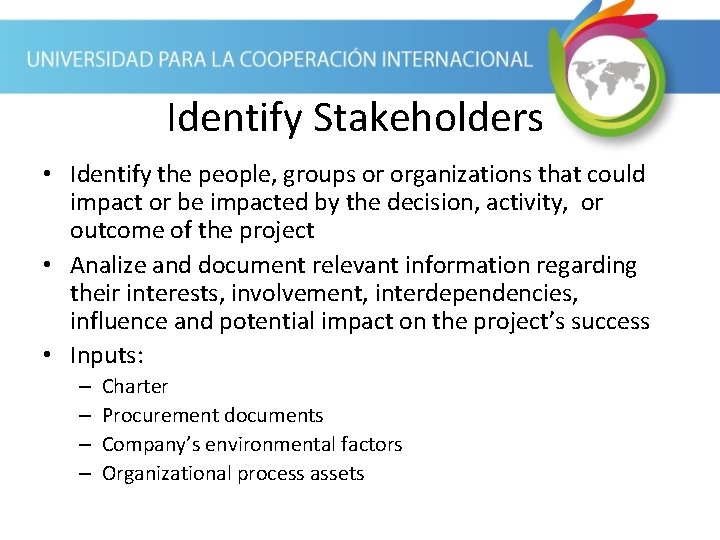 Identify Stakeholders • Identify the people, groups or organizations that could impact or be