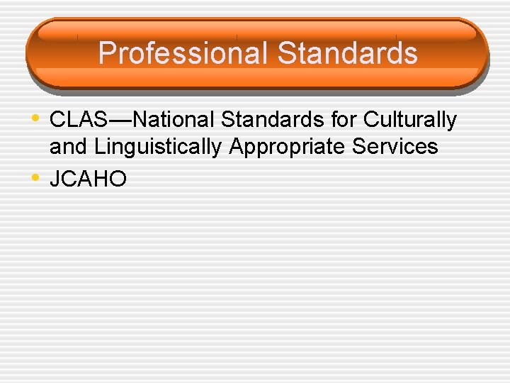 Professional Standards • CLAS—National Standards for Culturally • and Linguistically Appropriate Services JCAHO