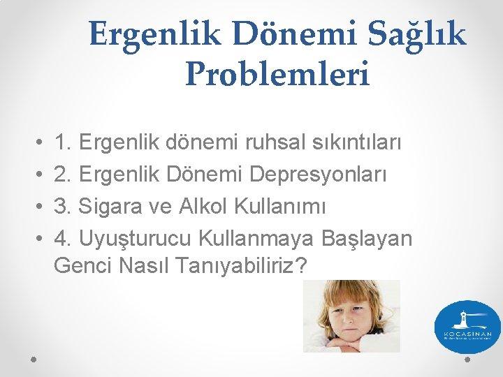 Ergenlik Dönemi Sağlık Problemleri • • 1. Ergenlik dönemi ruhsal sıkıntıları 2. Ergenlik Dönemi