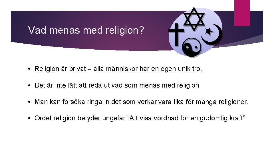 Vad menas med religion? • Religion är privat – alla människor har en egen