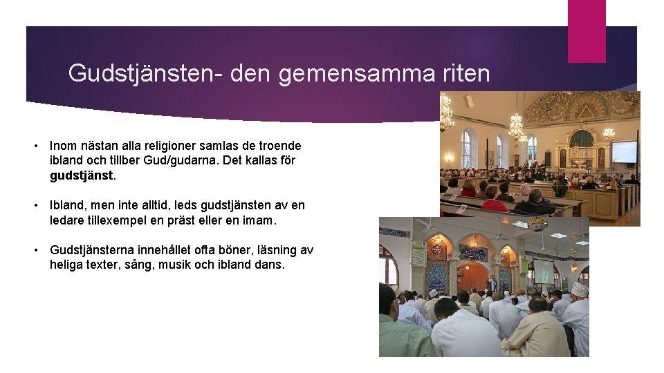 Gudstjänsten- den gemensamma riten • Inom nästan alla religioner samlas de troende ibland och
