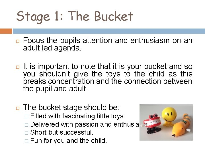 Stage 1: The Bucket Focus the pupils attention and enthusiasm on an adult led