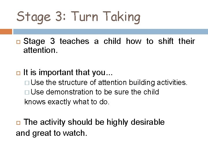 Stage 3: Turn Taking Stage 3 teaches a child how to shift their attention.