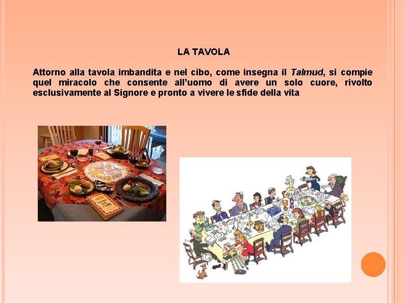 LA TAVOLA Attorno alla tavola imbandita e nel cibo, come insegna il Talmud, si