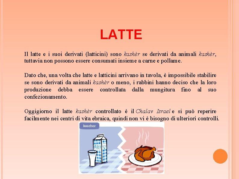 LATTE Il latte e i suoi derivati (latticini) sono kashèr se derivati da animali