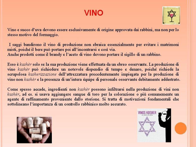 VINO Vino e succo d'uva devono essere esclusivamente di origine approvata dai rabbini, ma