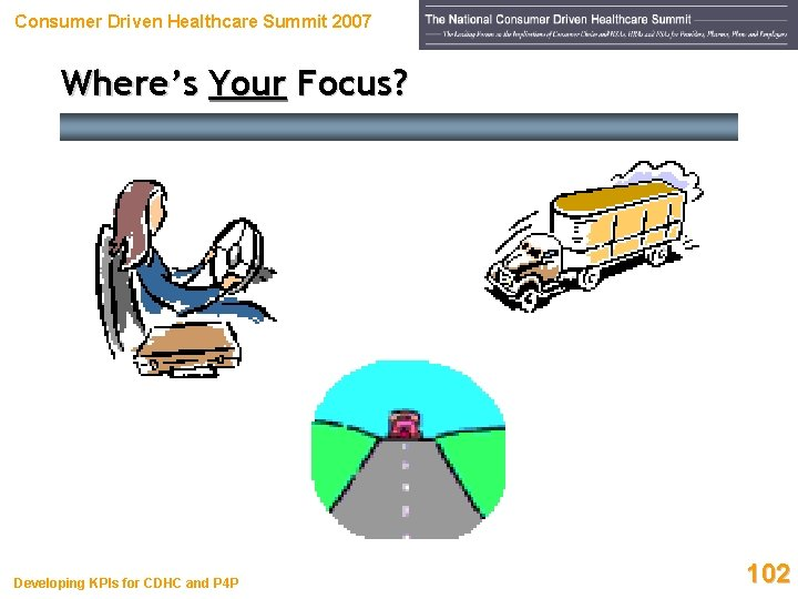 Consumer Driven Healthcare Summit 2007 Where's Your Focus? Developing KPIs for CDHC and P
