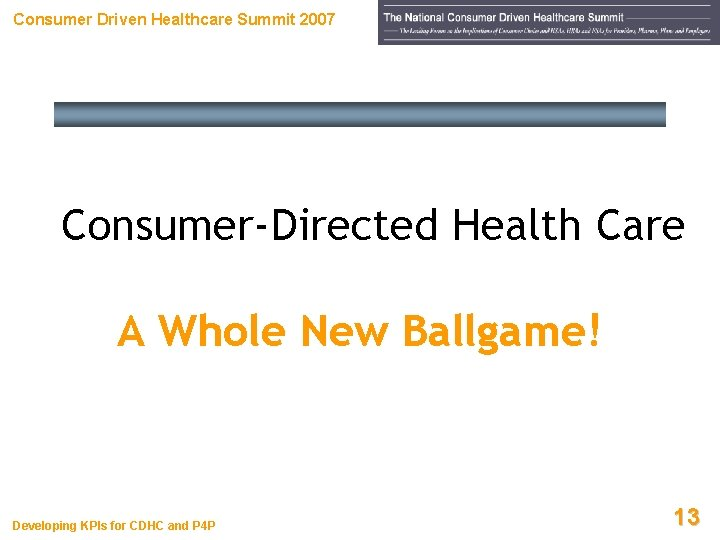 Consumer Driven Healthcare Summit 2007 Consumer-Directed Health Care A Whole New Ballgame! Developing KPIs