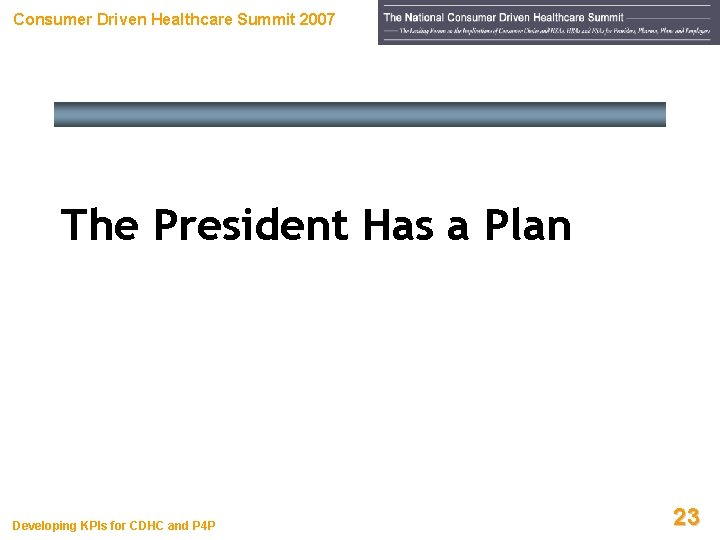 Consumer Driven Healthcare Summit 2007 The President Has a Plan Developing KPIs for CDHC