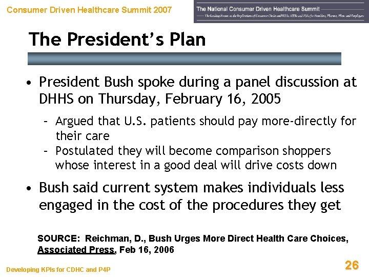 Consumer Driven Healthcare Summit 2007 The President's Plan • President Bush spoke during a