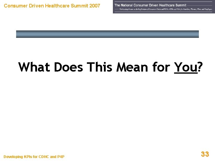 Consumer Driven Healthcare Summit 2007 What Does This Mean for You? Developing KPIs for