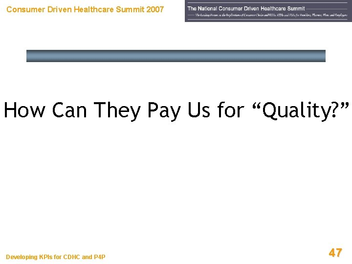 """Consumer Driven Healthcare Summit 2007 How Can They Pay Us for """"Quality? """" Developing"""