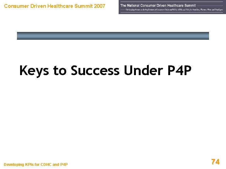 Consumer Driven Healthcare Summit 2007 Keys to Success Under P 4 P Developing KPIs