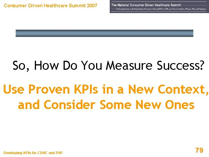 Consumer Driven Healthcare Summit 2007 So, How Do You Measure Success? Use Proven KPIs