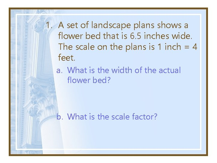 1. A set of landscape plans shows a flower bed that is 6. 5