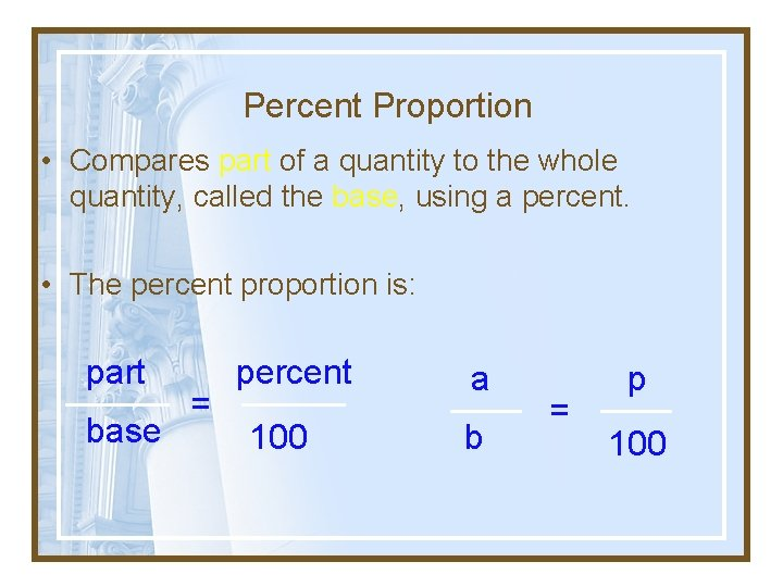 Percent Proportion • Compares part of a quantity to the whole quantity, called the
