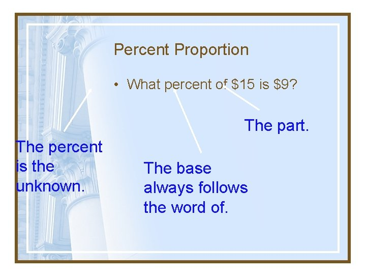 Percent Proportion • What percent of $15 is $9? The part. The percent is
