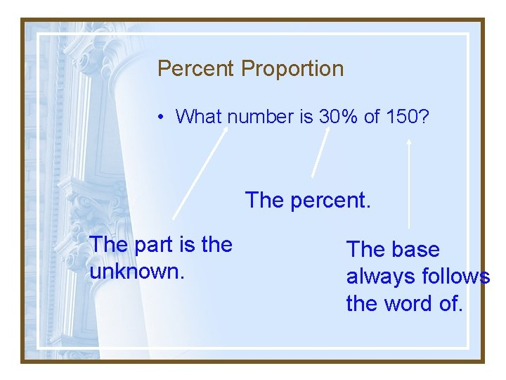 Percent Proportion • What number is 30% of 150? The percent. The part is
