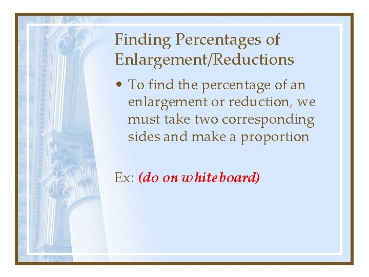 Finding Percentages of Enlargement/Reductions • To find the percentage of an enlargement or reduction,
